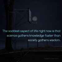 The saddest aspect of life right now is that scien…