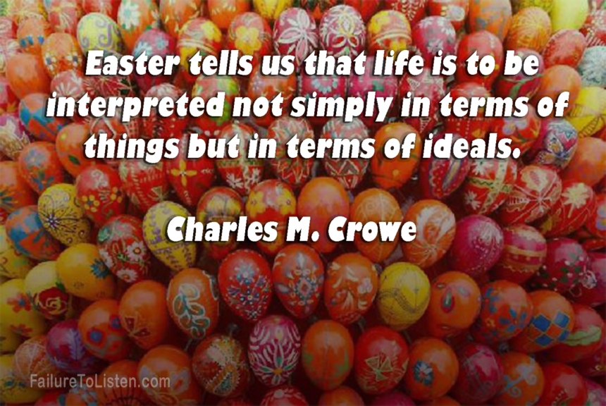 Easter tells us that life is to be interpreted not simply in terms of things but in terms of ideals.  -Charles M. Crowe