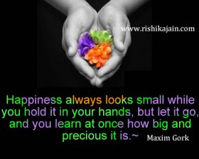 """""""Happiness always looks small while you hold it in your hands, but let it go, and you learn at once how big and precious it is."""" Maxim Gork"""
