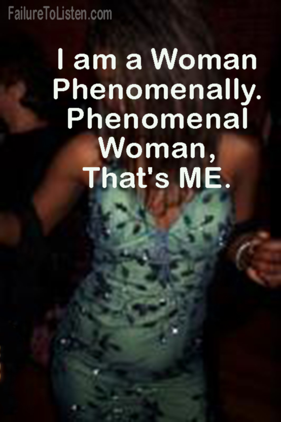 Phenomenal Woman, that's me.