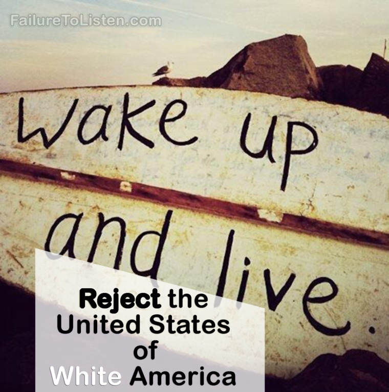 Wake up and live! Reject the United States of White America