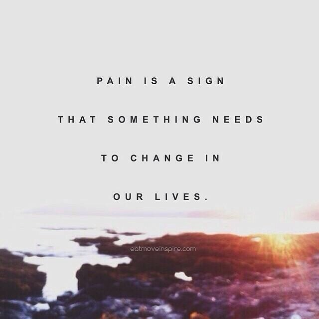 Pain is a sign that something needs to change in our lives.
